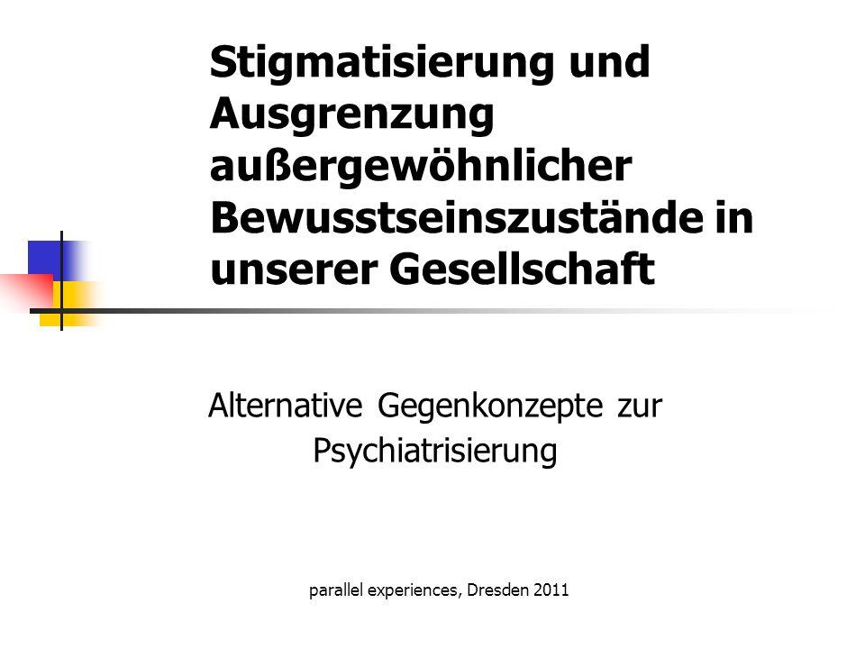 Stigmatisierung und Ausgrenzung außergewöhnlicher Bewusstseinszustände in unserer Gesellschaft Alternative Gegenkonzepte zur Psychiatrisierung paralle