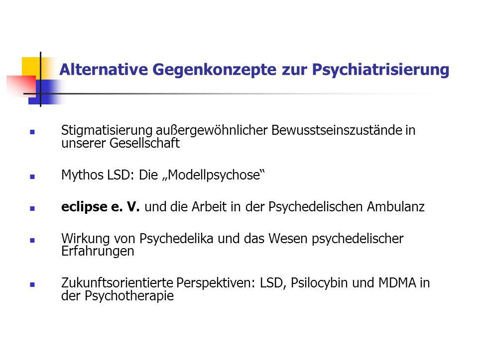 Alternative Gegenkonzepte zur Psychiatrisierung Stigmatisierung außergewöhnlicher Bewusstseinszustände in unserer Gesellschaft Mythos LSD: Die Modellp