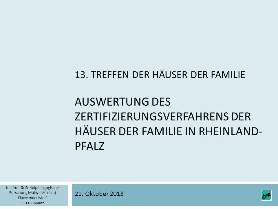 13. TREFFEN DER HÄUSER DER FAMILIE AUSWERTUNG DES ZERTIFIZIERUNGSVERFAHRENS DER HÄUSER DER FAMILIE IN RHEINLAND- PFALZ 21. Oktober 2013 Institut für S