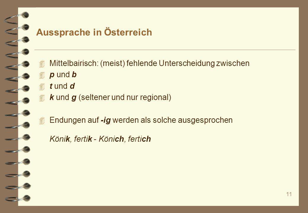 11 Aussprache in Österreich 4 Mittelbairisch: (meist) fehlende Unterscheidung zwischen 4 p und b 4 t und d 4 k und g (seltener und nur regional) 4 End