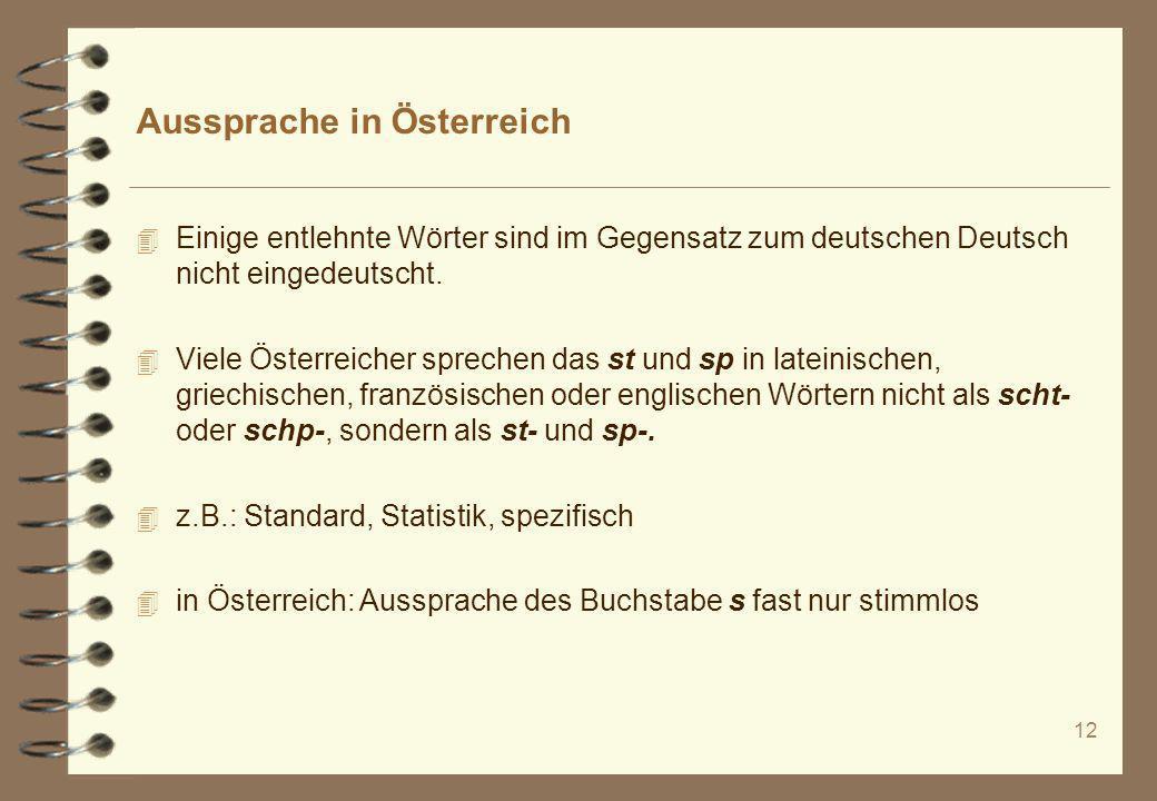 12 Aussprache in Österreich 4 Einige entlehnte Wörter sind im Gegensatz zum deutschen Deutsch nicht eingedeutscht. 4 Viele Österreicher sprechen das s