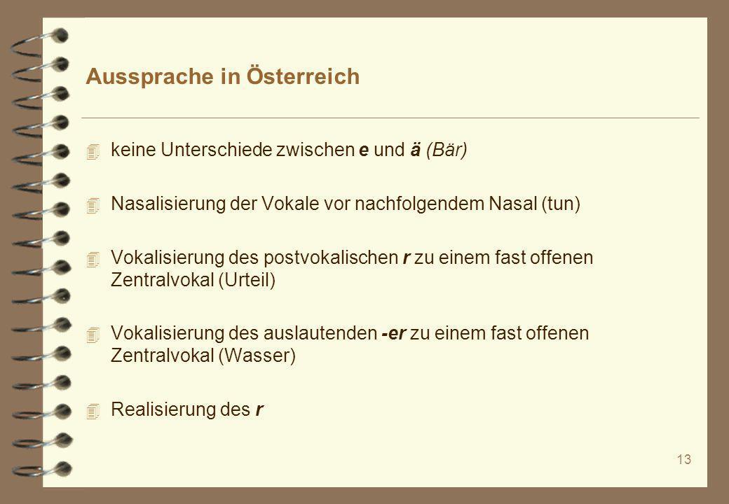 13 Aussprache in Österreich 4 keine Unterschiede zwischen e und ä (Bär) 4 Nasalisierung der Vokale vor nachfolgendem Nasal (tun) 4 Vokalisierung des p