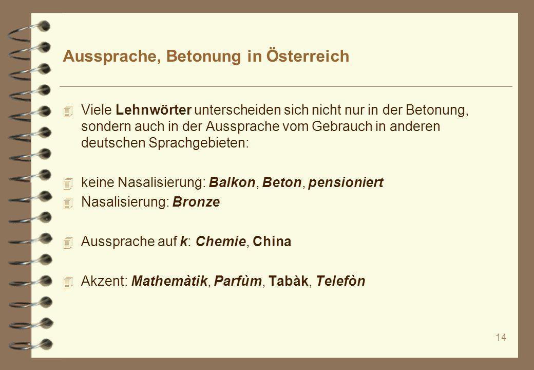 14 Aussprache, Betonung in Österreich 4 Viele Lehnwörter unterscheiden sich nicht nur in der Betonung, sondern auch in der Aussprache vom Gebrauch in
