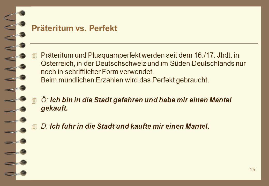 15 Präteritum vs. Perfekt 4 Präteritum und Plusquamperfekt werden seit dem 16./17. Jhdt. in Österreich, in der Deutschschweiz und im Süden Deutschland