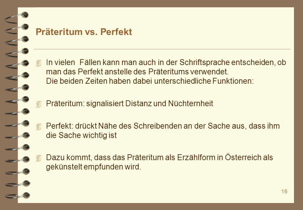16 Präteritum vs. Perfekt 4 In vielen Fällen kann man auch in der Schriftsprache entscheiden, ob man das Perfekt anstelle des Präteritums verwendet. D