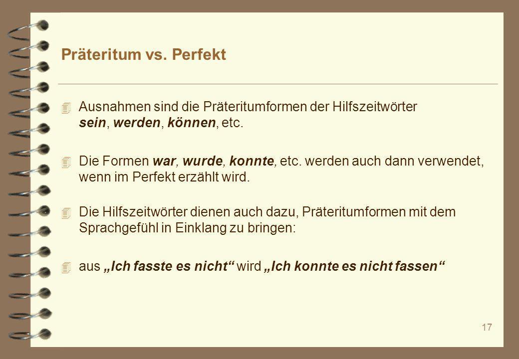 17 Präteritum vs. Perfekt 4 Ausnahmen sind die Präteritumformen der Hilfszeitwörter sein, werden, können, etc. 4 Die Formen war, wurde, konnte, etc. w