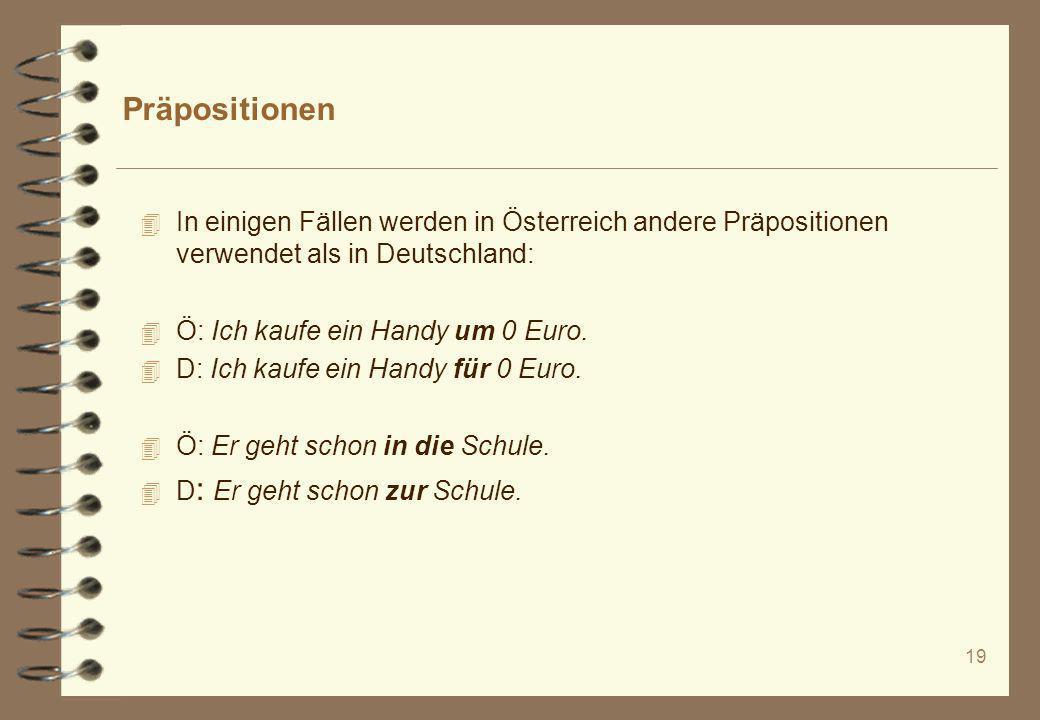 19 Präpositionen 4 In einigen Fällen werden in Österreich andere Präpositionen verwendet als in Deutschland: 4 Ö: Ich kaufe ein Handy um 0 Euro. 4 D: