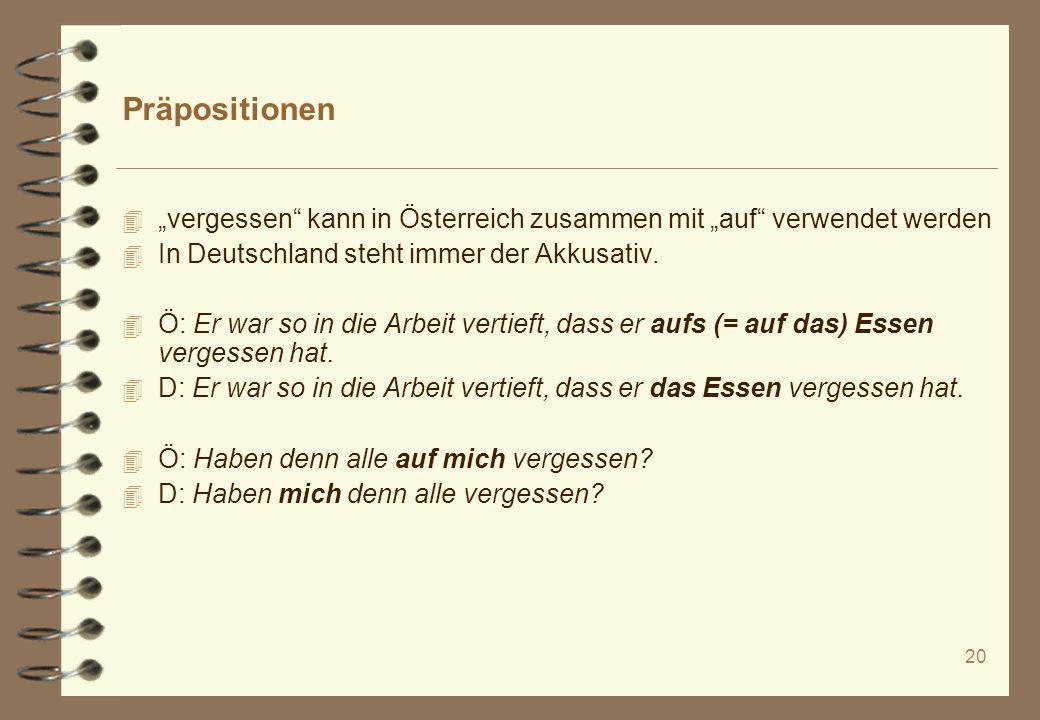20 Präpositionen 4 vergessen kann in Österreich zusammen mit auf verwendet werden 4 In Deutschland steht immer der Akkusativ. 4 Ö: Er war so in die Ar