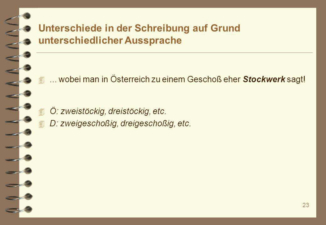 23 Unterschiede in der Schreibung auf Grund unterschiedlicher Aussprache 4... wobei man in Österreich zu einem Geschoß eher Stockwerk sagt! 4 Ö: zweis