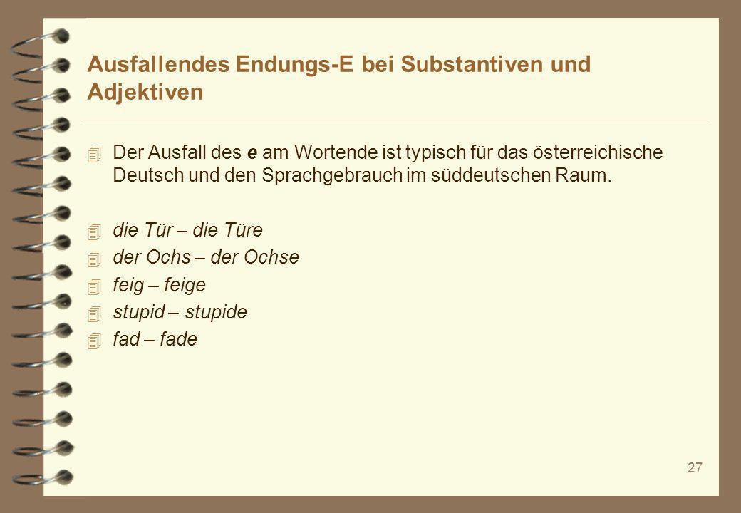 27 Ausfallendes Endungs-E bei Substantiven und Adjektiven 4 Der Ausfall des e am Wortende ist typisch für das österreichische Deutsch und den Sprachge
