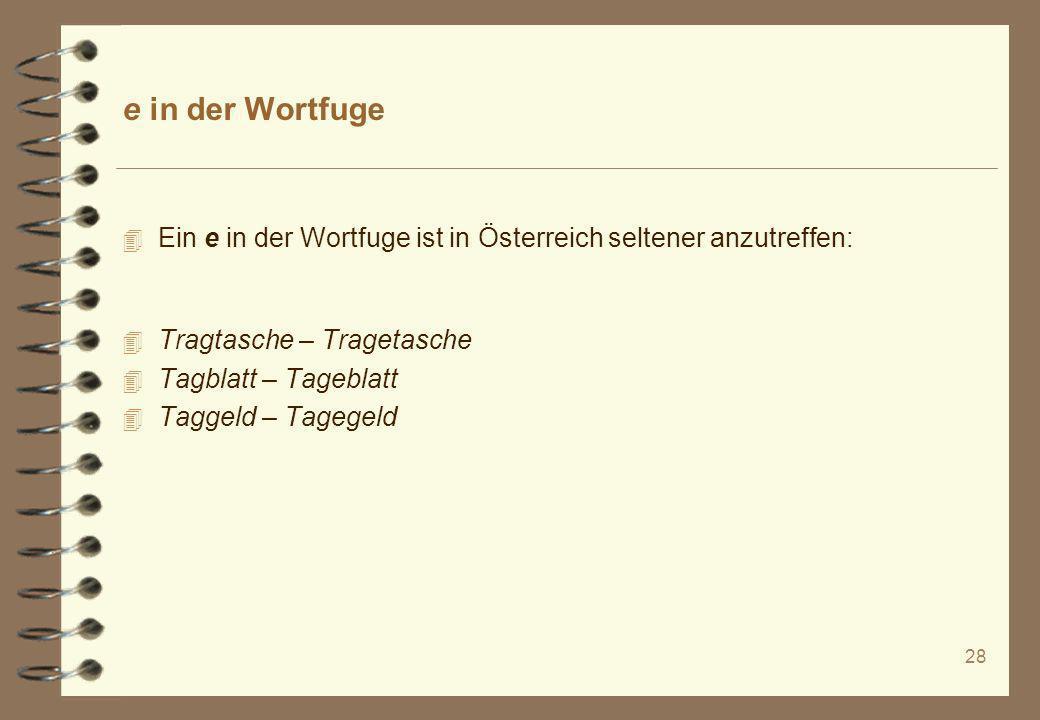 28 e in der Wortfuge 4 Ein e in der Wortfuge ist in Österreich seltener anzutreffen: 4 Tragtasche – Tragetasche 4 Tagblatt – Tageblatt 4 Taggeld – Tag