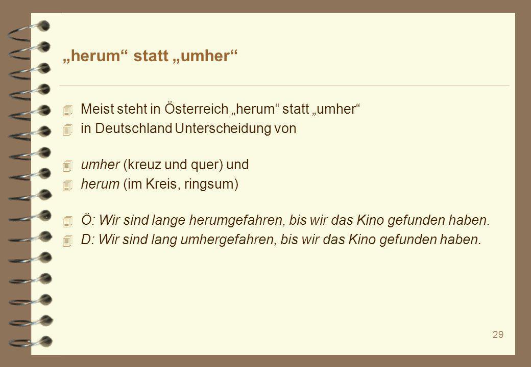 29 herum statt umher 4 Meist steht in Österreich herum statt umher 4 in Deutschland Unterscheidung von 4 umher (kreuz und quer) und 4 herum (im Kreis,