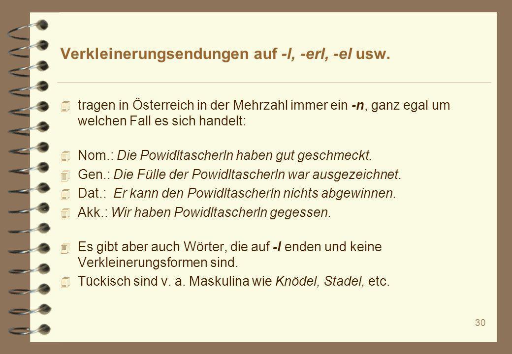 30 Verkleinerungsendungen auf -l, -erl, -el usw. 4 tragen in Österreich in der Mehrzahl immer ein -n, ganz egal um welchen Fall es sich handelt: 4 Nom