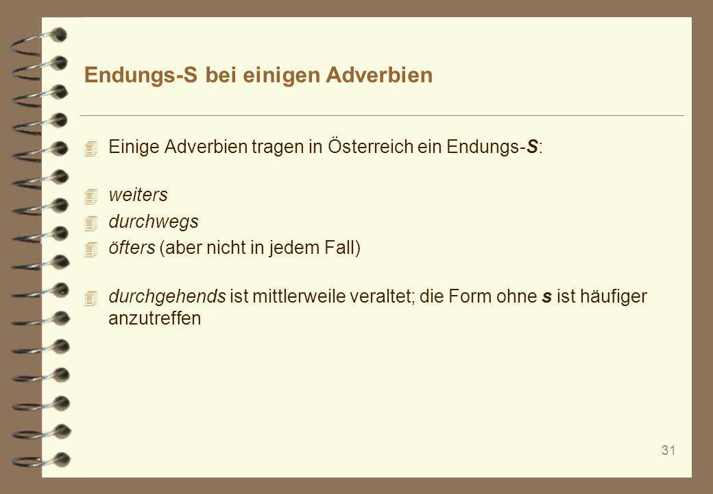 31 Endungs-S bei einigen Adverbien 4 Einige Adverbien tragen in Österreich ein Endungs-S: 4 weiters 4 durchwegs 4 öfters (aber nicht in jedem Fall) 4