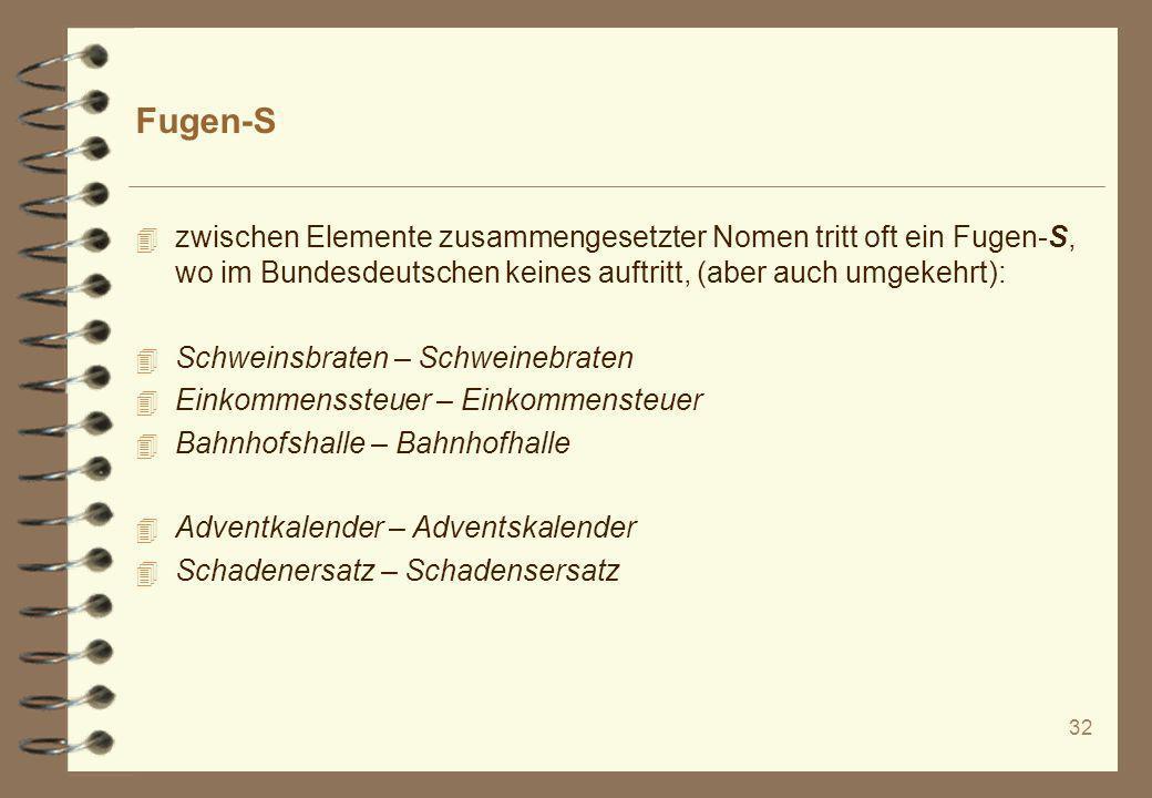 32 Fugen-S 4 zwischen Elemente zusammengesetzter Nomen tritt oft ein Fugen-S, wo im Bundesdeutschen keines auftritt, (aber auch umgekehrt): 4 Schweins