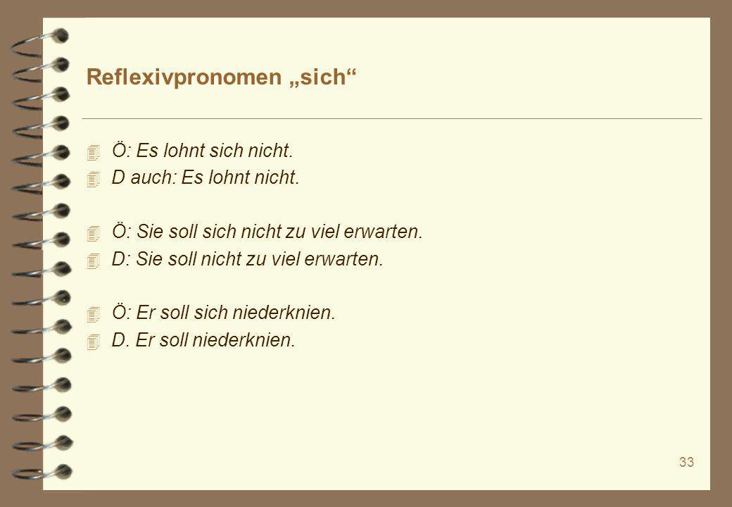 33 Reflexivpronomen sich 4 Ö: Es lohnt sich nicht. 4 D auch: Es lohnt nicht. 4 Ö: Sie soll sich nicht zu viel erwarten. 4 D: Sie soll nicht zu viel er