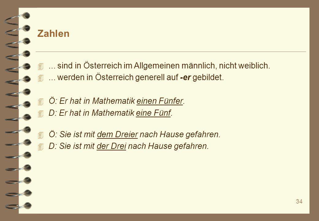 34 Zahlen 4... sind in Österreich im Allgemeinen männlich, nicht weiblich. 4... werden in Österreich generell auf -er gebildet. 4 Ö: Er hat in Mathema