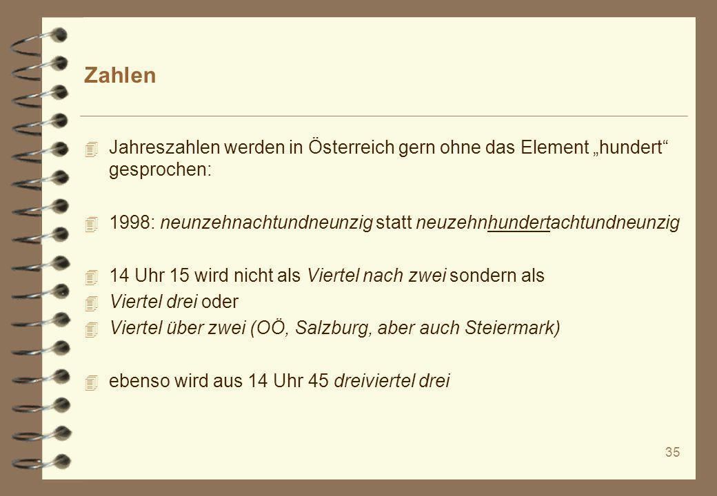 35 Zahlen 4 Jahreszahlen werden in Österreich gern ohne das Element hundert gesprochen: 4 1998: neunzehnachtundneunzig statt neuzehnhundertachtundneun