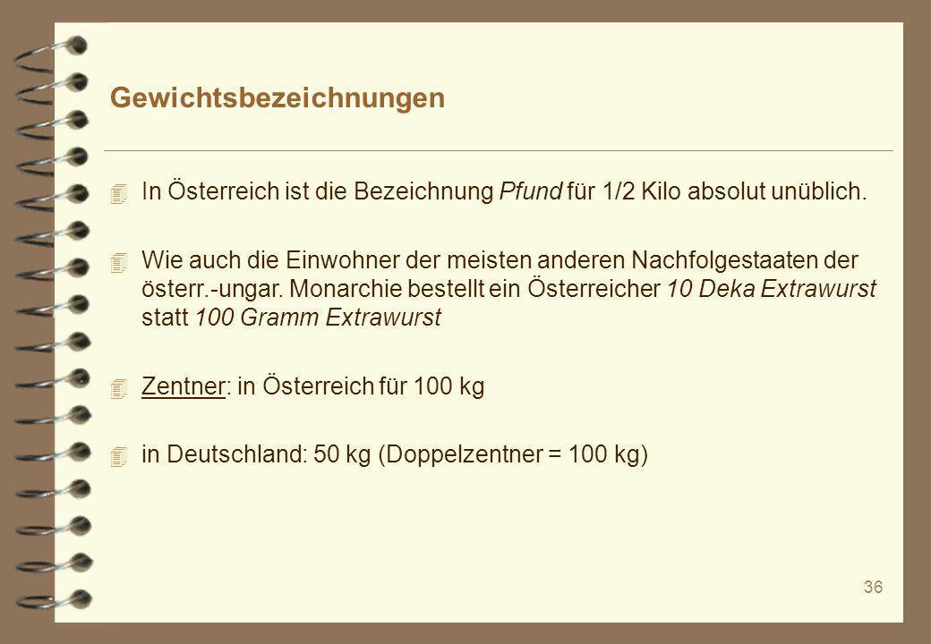 36 Gewichtsbezeichnungen 4 In Österreich ist die Bezeichnung Pfund für 1/2 Kilo absolut unüblich. 4 Wie auch die Einwohner der meisten anderen Nachfol