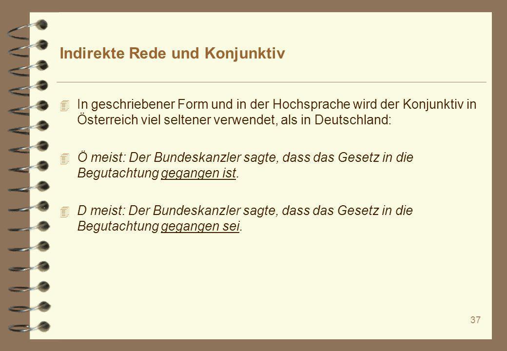 37 Indirekte Rede und Konjunktiv 4 In geschriebener Form und in der Hochsprache wird der Konjunktiv in Österreich viel seltener verwendet, als in Deut