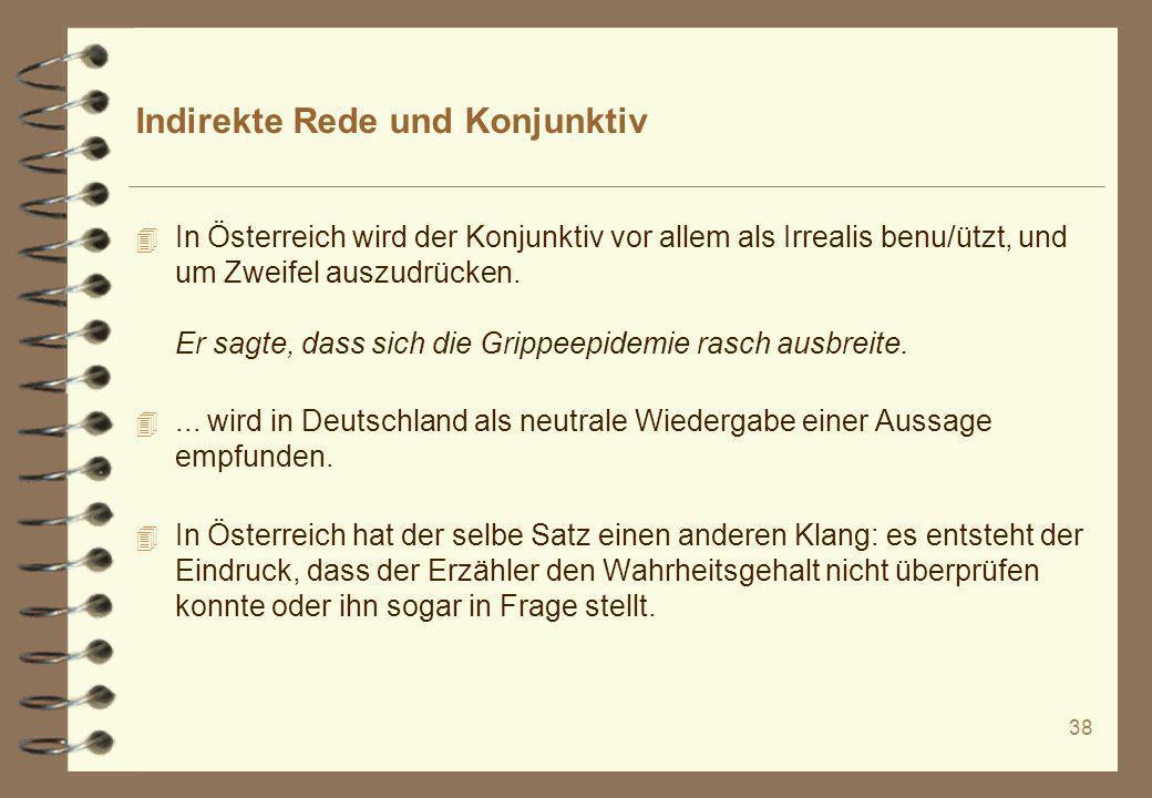 38 Indirekte Rede und Konjunktiv 4 In Österreich wird der Konjunktiv vor allem als Irrealis benu/ützt, und um Zweifel auszudrücken. Er sagte, dass sic