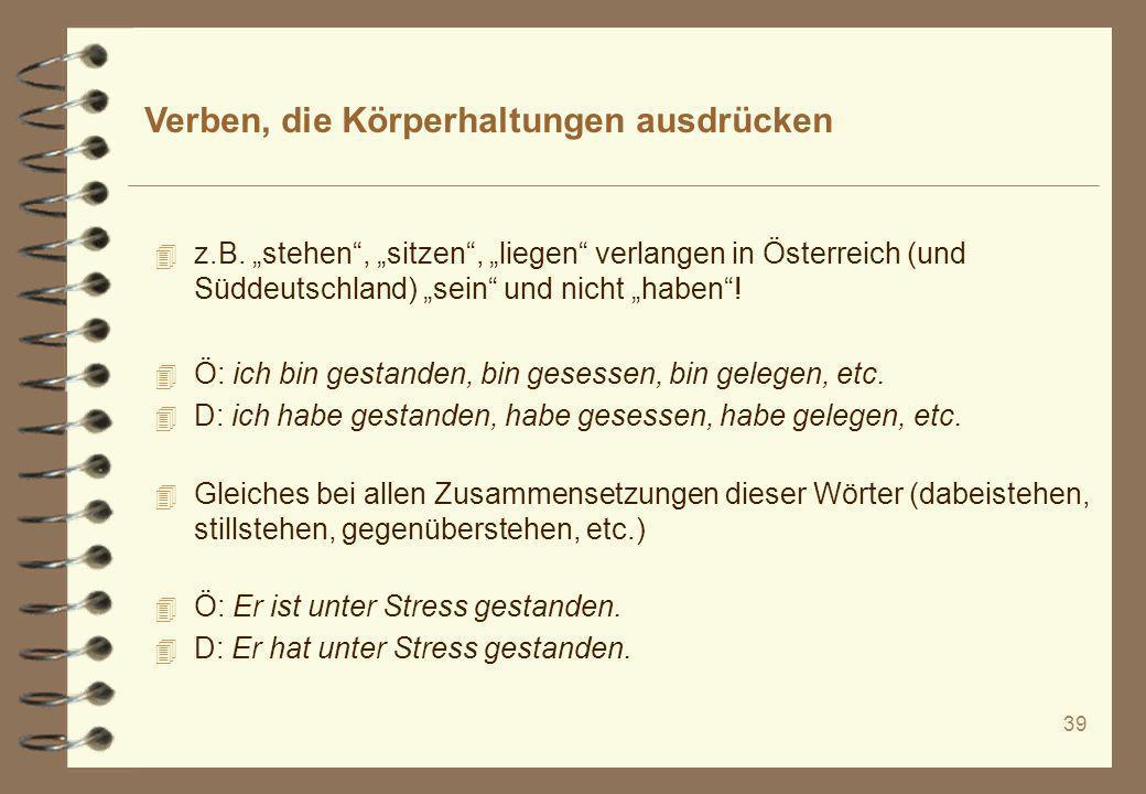 39 Verben, die Körperhaltungen ausdrücken 4 z.B. stehen, sitzen, liegen verlangen in Österreich (und Süddeutschland) sein und nicht haben! 4 Ö: ich bi