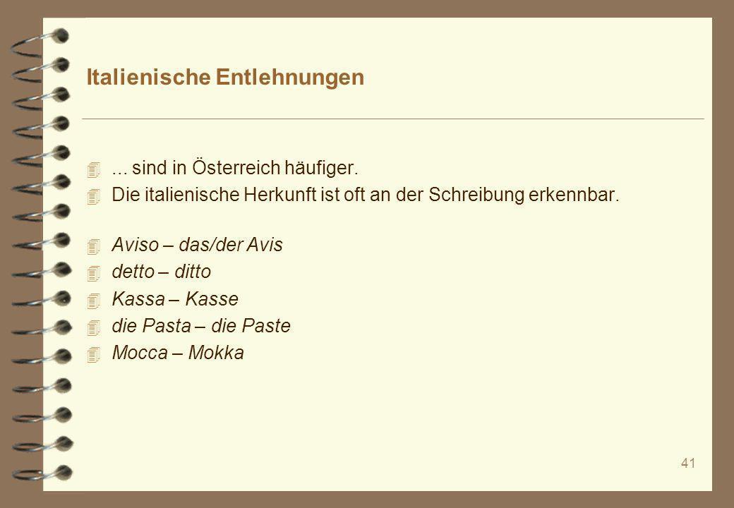 41 Italienische Entlehnungen 4... sind in Österreich häufiger. 4 Die italienische Herkunft ist oft an der Schreibung erkennbar. 4 Aviso – das/der Avis
