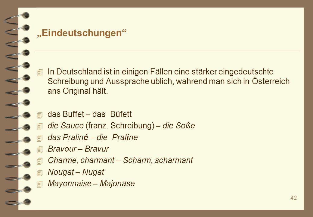 42 Eindeutschungen 4 In Deutschland ist in einigen Fällen eine stärker eingedeutschte Schreibung und Aussprache üblich, während man sich in Österreich