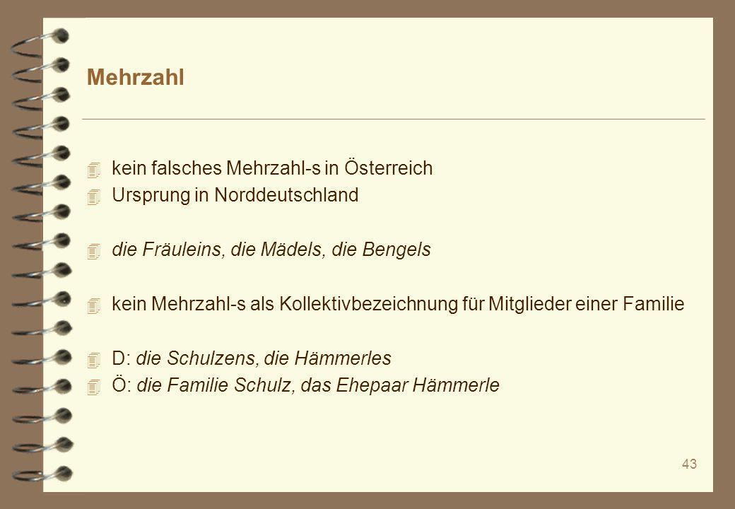 43 Mehrzahl 4 kein falsches Mehrzahl-s in Österreich 4 Ursprung in Norddeutschland 4 die Fräuleins, die Mädels, die Bengels 4 kein Mehrzahl-s als Koll