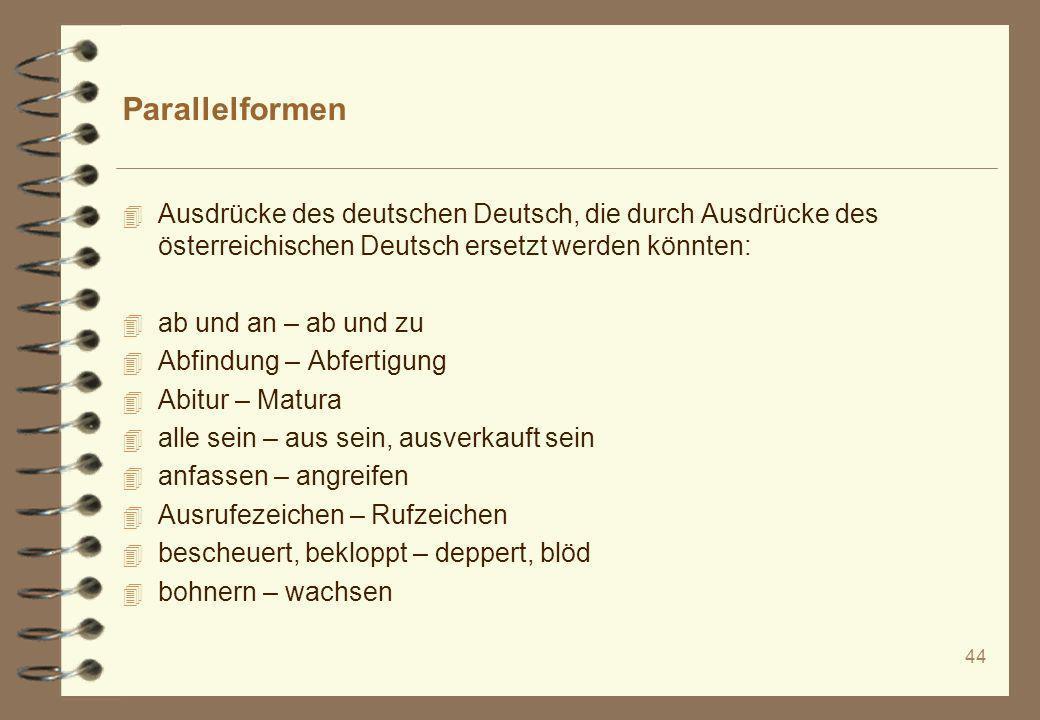 44 Parallelformen 4 Ausdrücke des deutschen Deutsch, die durch Ausdrücke des österreichischen Deutsch ersetzt werden könnten: 4 ab und an – ab und zu