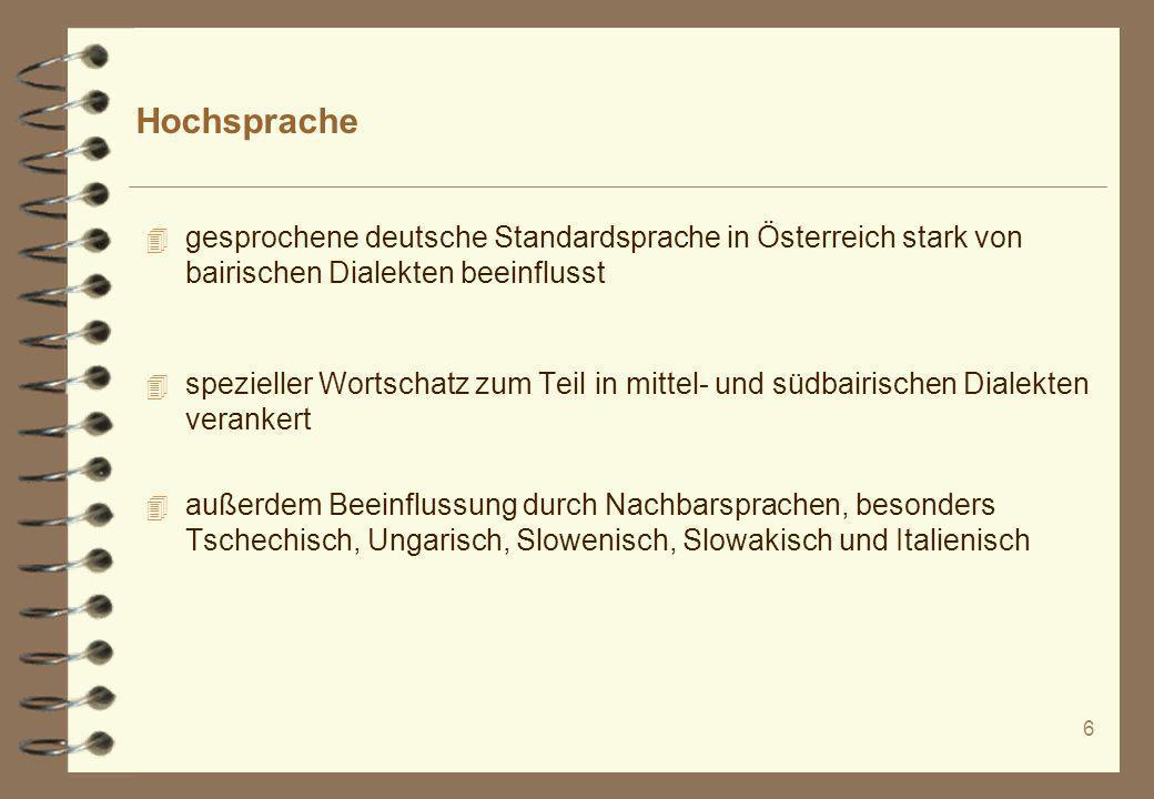 6 Hochsprache 4 gesprochene deutsche Standardsprache in Österreich stark von bairischen Dialekten beeinflusst 4 spezieller Wortschatz zum Teil in mitt