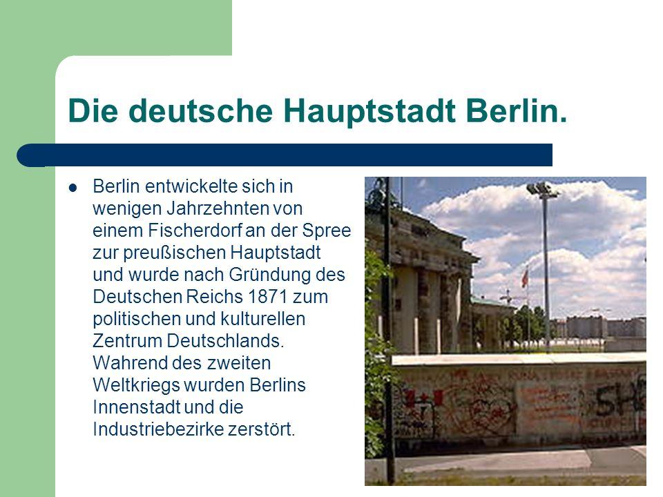 Die deutsche Hauptstadt Berlin. Berlin entwickelte sich in wenigen Jahrzehnten von einem Fischerdorf an der Spree zur preußischen Hauptstadt und wurde