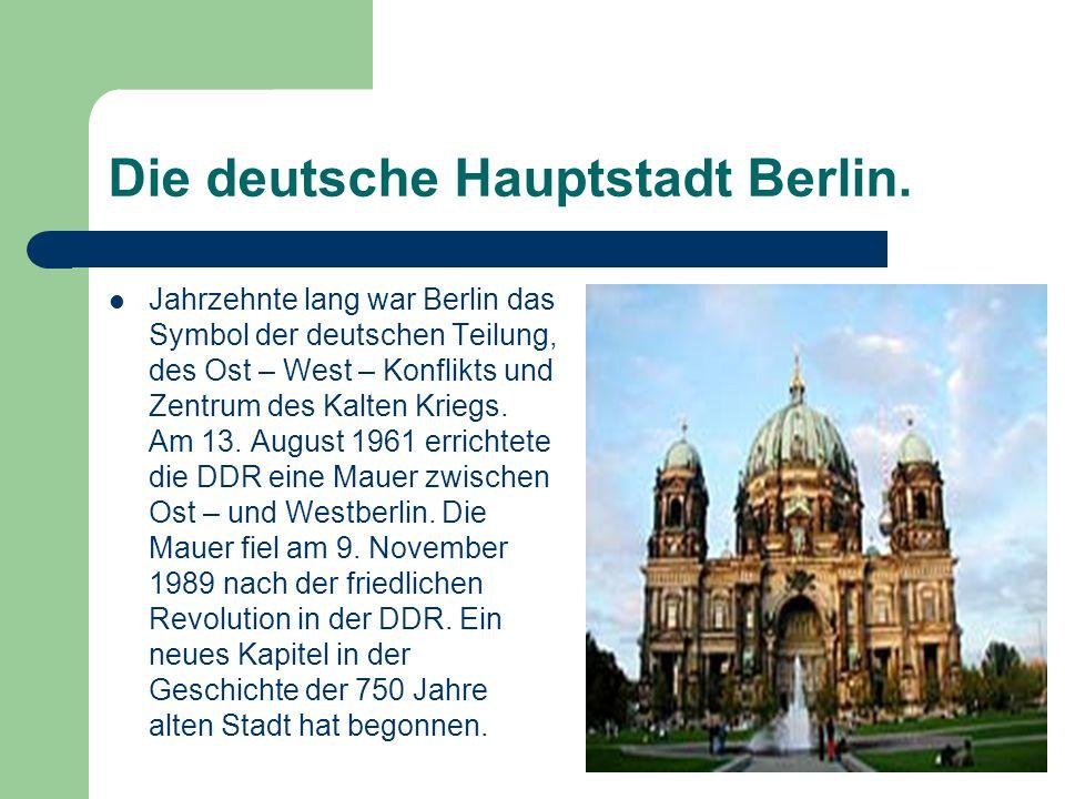 Die deutsche Hauptstadt Berlin. Jahrzehnte lang war Berlin das Symbol der deutschen Teilung, des Ost – West – Konflikts und Zentrum des Kalten Kriegs.