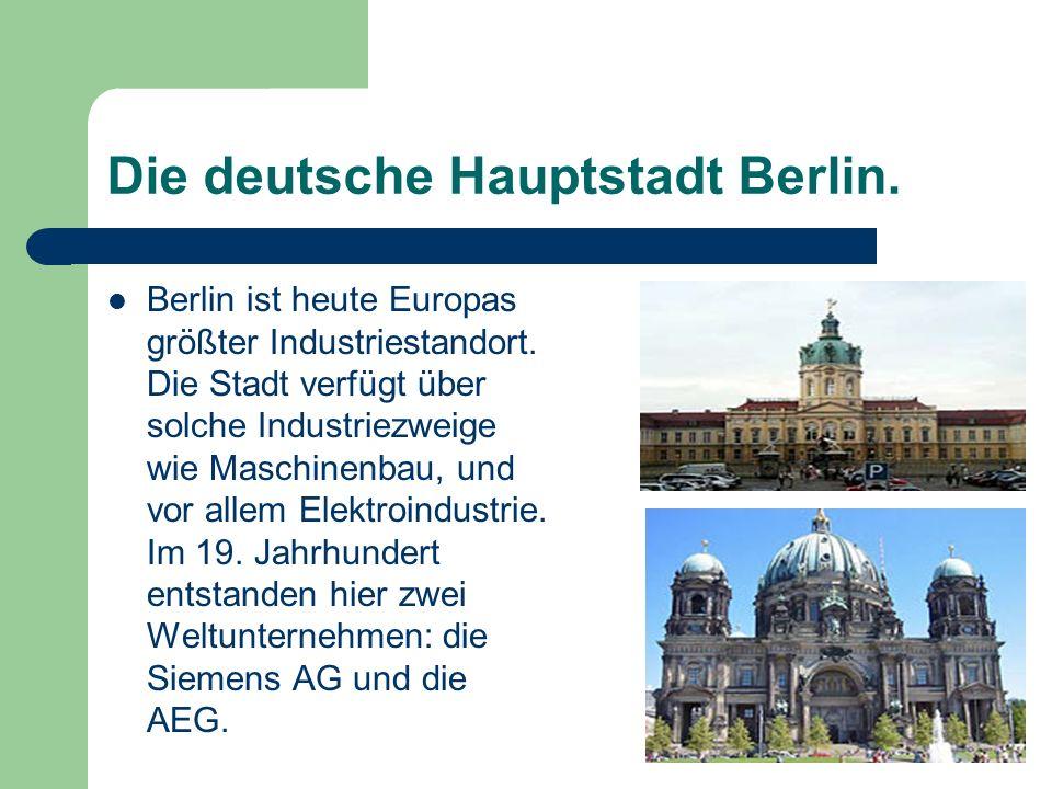 Die deutsche Hauptstadt Berlin. Berlin ist heute Europas größter Industriestandort. Die Stadt verfügt über solche Industriezweige wie Maschinenbau, un