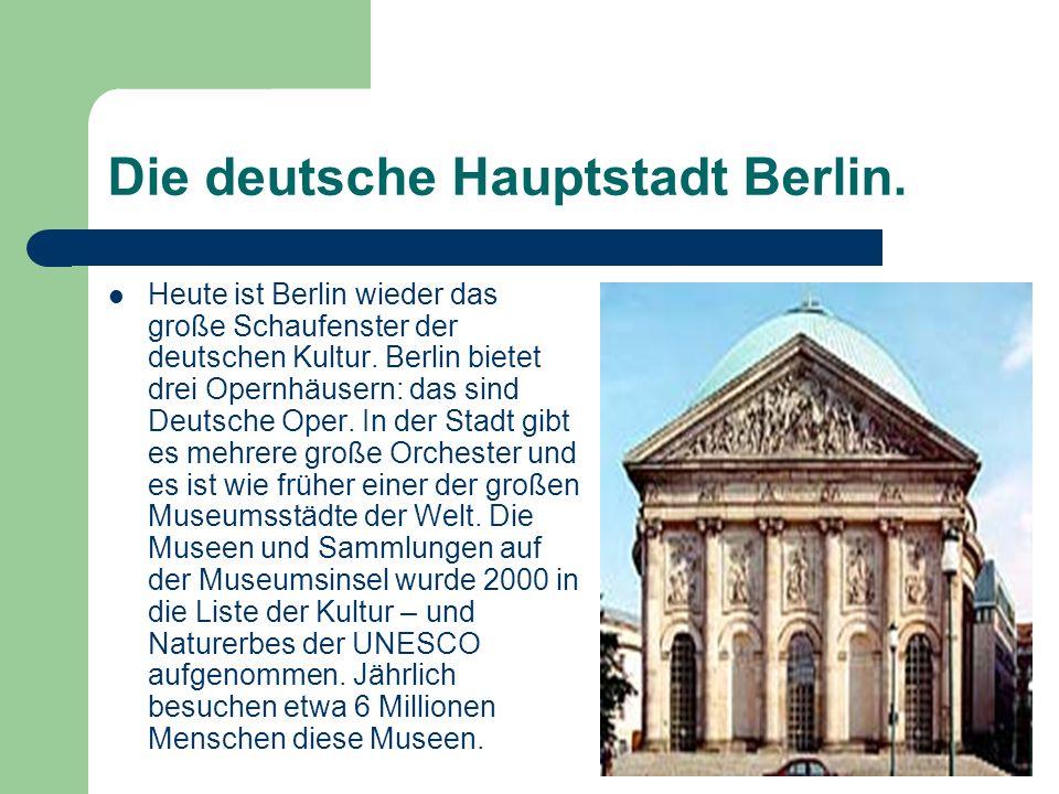 Die deutsche Hauptstadt Berlin. Heute ist Berlin wieder das große Schaufenster der deutschen Kultur. Berlin bietet drei Opernhäusern: das sind Deutsch