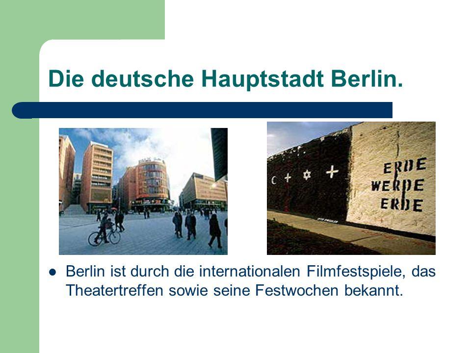 Die deutsche Hauptstadt Berlin. Berlin ist durch die internationalen Filmfestspiele, das Theatertreffen sowie seine Festwochen bekannt.