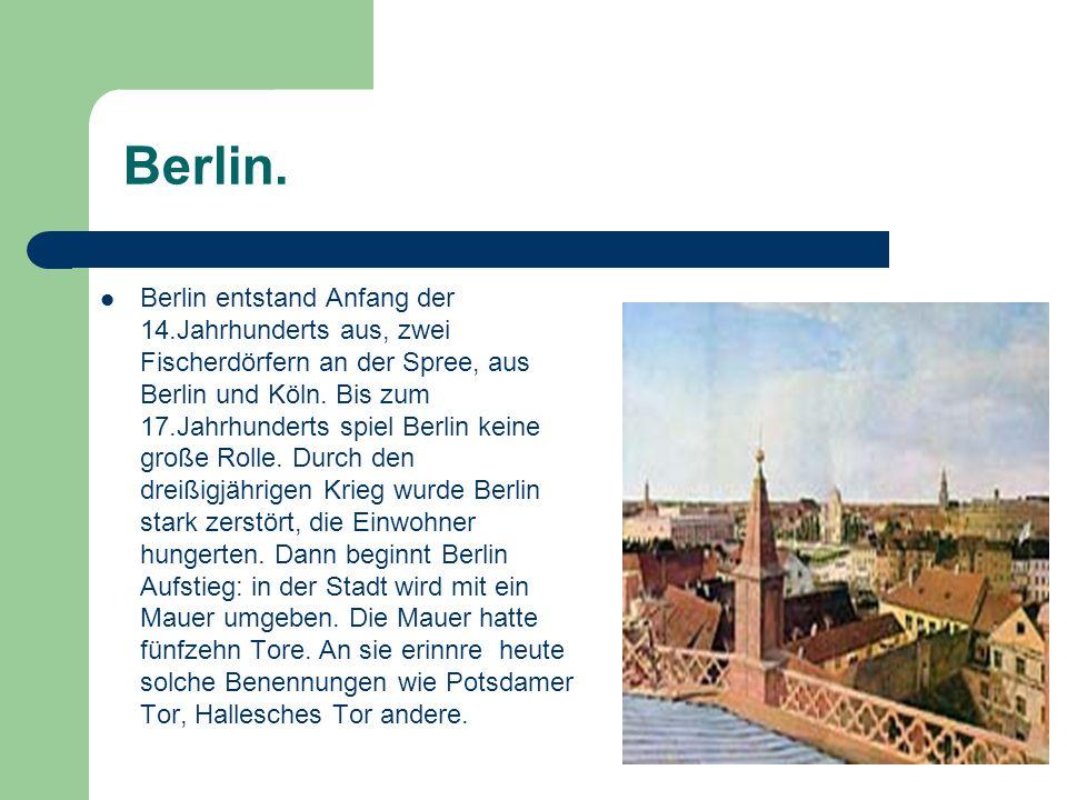 Berlin. Berlin entstand Anfang der 14.Jahrhunderts aus, zwei Fischerdörfern an der Spree, aus Berlin und Köln. Bis zum 17.Jahrhunderts spiel Berlin ke