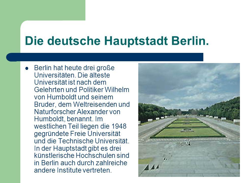 Die deutsche Hauptstadt Berlin. Berlin hat heute drei große Universitäten. Die älteste Universität ist nach dem Gelehrten und Politiker Wilhelm von Hu