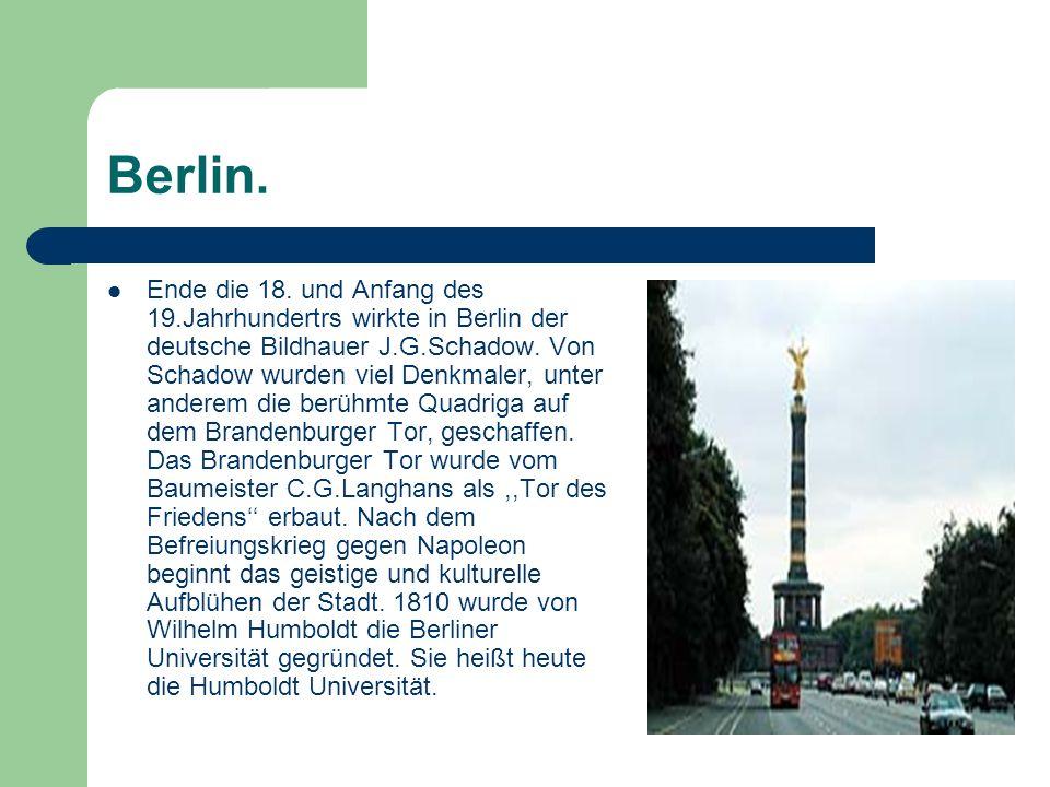 Berlin. Ende die 18. und Anfang des 19.Jahrhundertrs wirkte in Berlin der deutsche Bildhauer J.G.Schadow. Von Schadow wurden viel Denkmaler, unter and