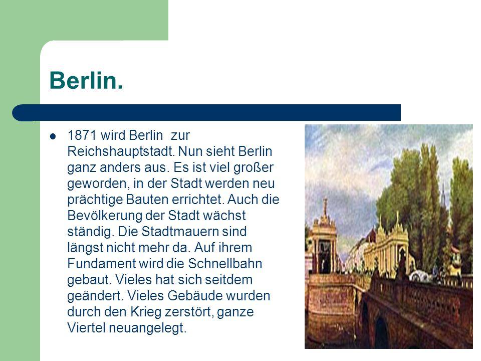 Berlin. 1871 wird Berlin zur Reichshauptstadt. Nun sieht Berlin ganz anders aus. Es ist viel großer geworden, in der Stadt werden neu prächtige Bauten