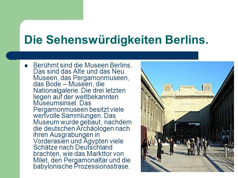 Die Sehenswürdigkeiten Berlins. Berühmt sind die Museen Berlins. Das sind das Alte und das Neu Museen, das Pergamonmuseen, das Bode – Museen, die Nati