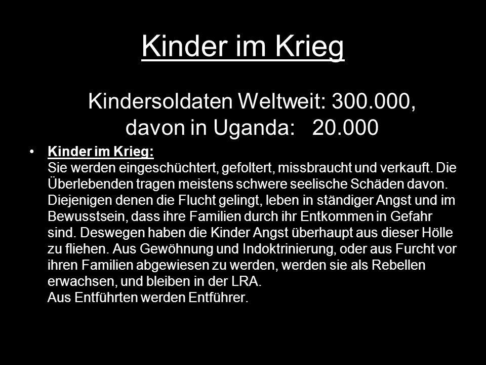 Kinder im Krieg Kindersoldaten Weltweit: 300.000, davon in Uganda: 20.000 Kinder im Krieg: Sie werden eingeschüchtert, gefoltert, missbraucht und verkauft.