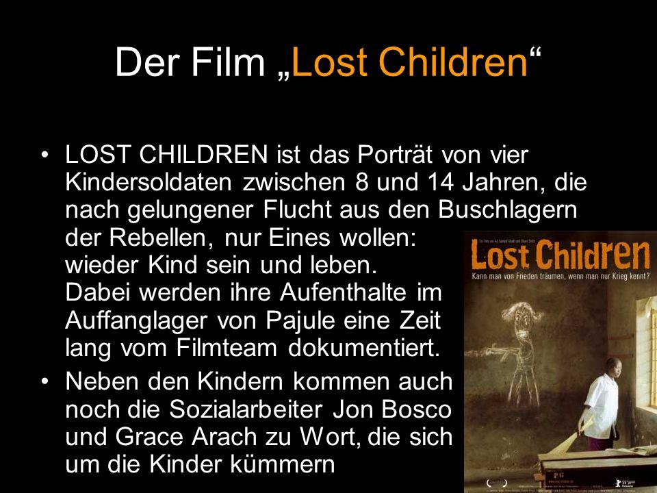 Der Film Lost Children LOST CHILDREN ist das Porträt von vier Kindersoldaten zwischen 8 und 14 Jahren, die nach gelungener Flucht aus den Buschlagern der Rebellen, nur Eines wollen: wieder Kind sein und leben.