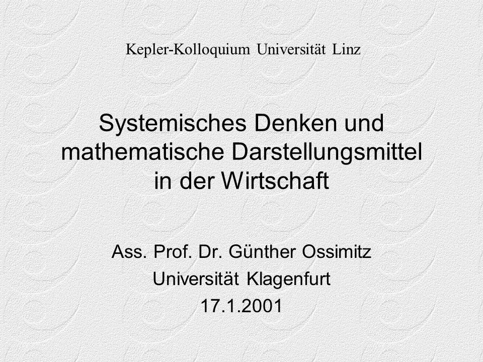 Systemisches Denken und mathematische Darstellungsmittel in der Wirtschaft Ass. Prof. Dr. Günther Ossimitz Universität Klagenfurt 17.1.2001 Kepler-Kol