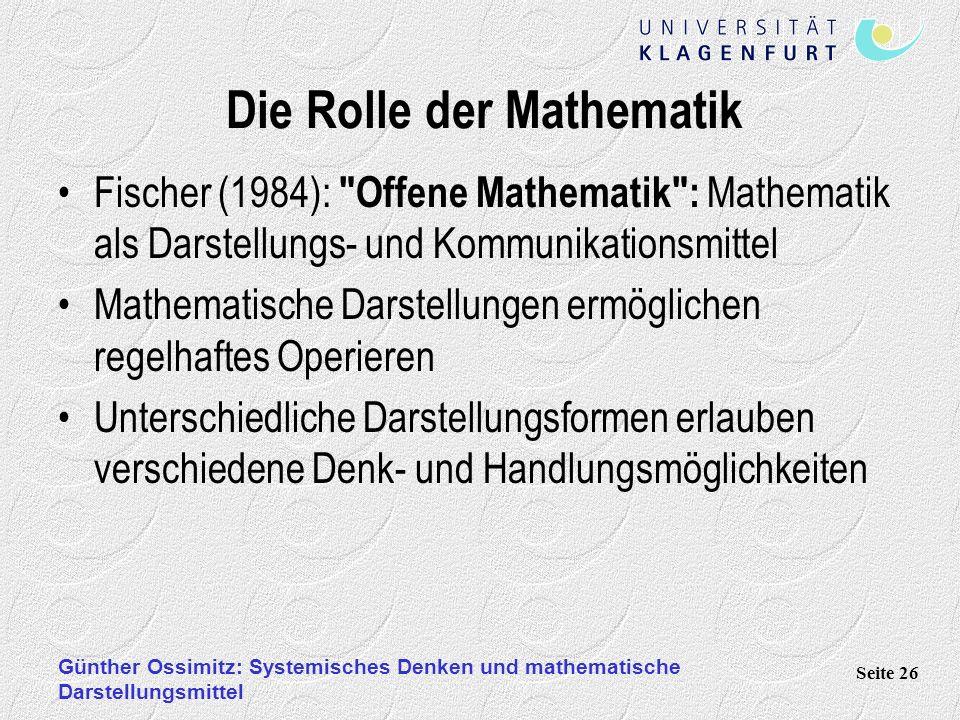 Günther Ossimitz: Systemisches Denken und mathematische Darstellungsmittel Seite 26 Die Rolle der Mathematik Fischer (1984): Offene Mathematik : Mathematik als Darstellungs- und Kommunikationsmittel Mathematische Darstellungen ermöglichen regelhaftes Operieren Unterschiedliche Darstellungsformen erlauben verschiedene Denk- und Handlungsmöglichkeiten