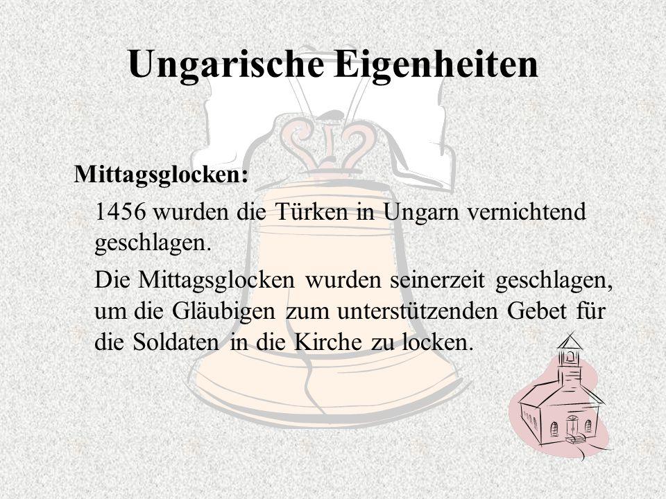 Ungarische Eigenheiten Mittagsglocken: 1456 wurden die Türken in Ungarn vernichtend geschlagen. Die Mittagsglocken wurden seinerzeit geschlagen, um di