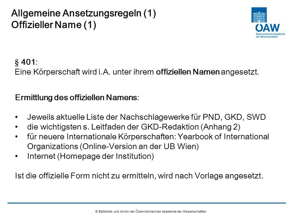 © Bibliothek und Archiv der Österreichischen Akademie der Wissenschaften Allgemeine Ansetzungsregeln (1) Offizieller Name (1) § 401: Eine Körperschaft