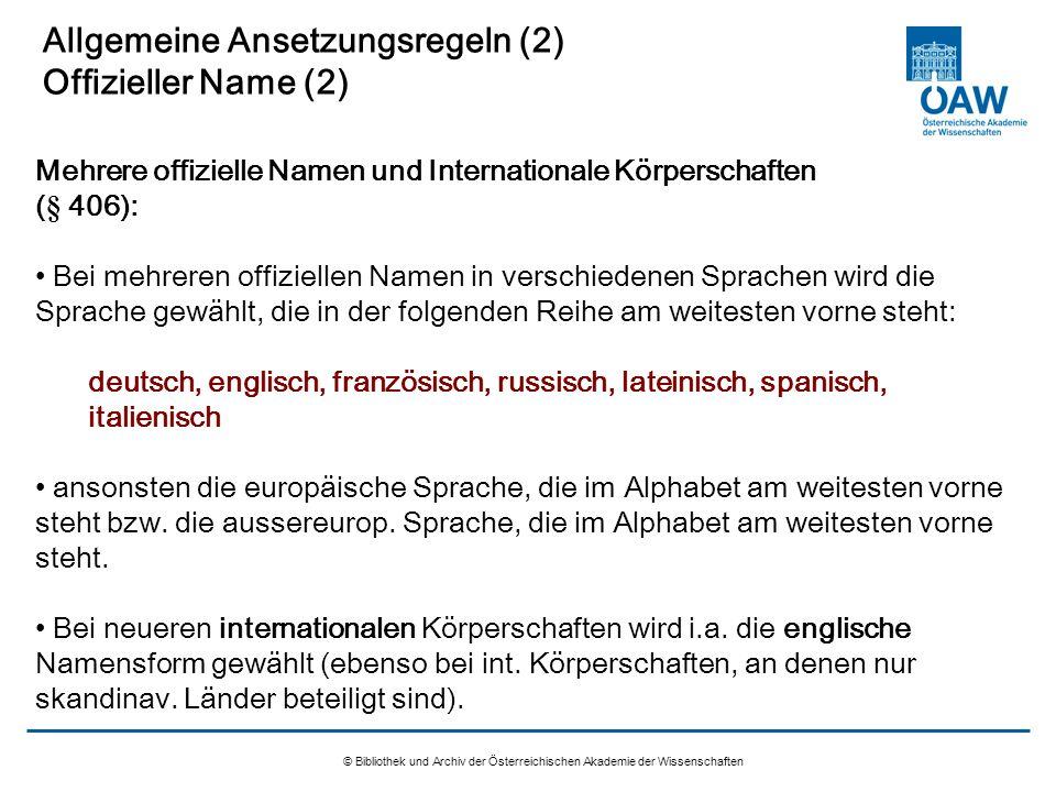 © Bibliothek und Archiv der Österreichischen Akademie der Wissenschaften Allgemeine Ansetzungsregeln (2) Offizieller Name (2) Bei mehreren offiziellen