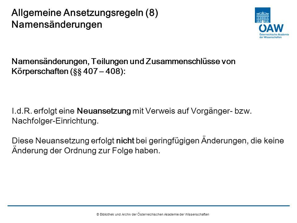 © Bibliothek und Archiv der Österreichischen Akademie der Wissenschaften Allgemeine Ansetzungsregeln (8) Namensänderungen I.d.R. erfolgt eine Neuanset
