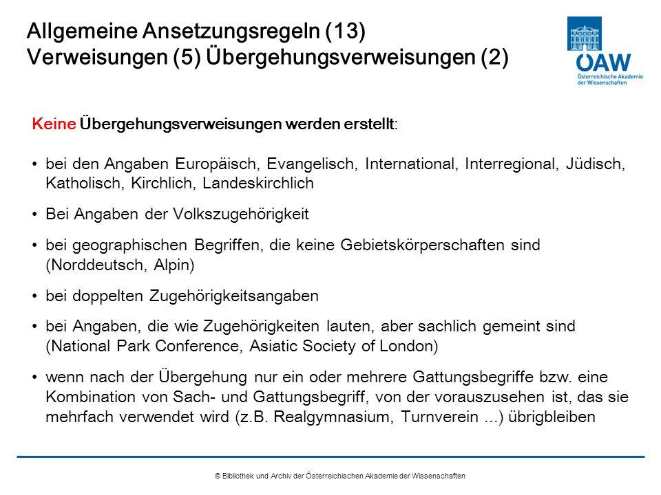 © Bibliothek und Archiv der Österreichischen Akademie der Wissenschaften Allgemeine Ansetzungsregeln (13) Verweisungen (5) Übergehungsverweisungen (2)
